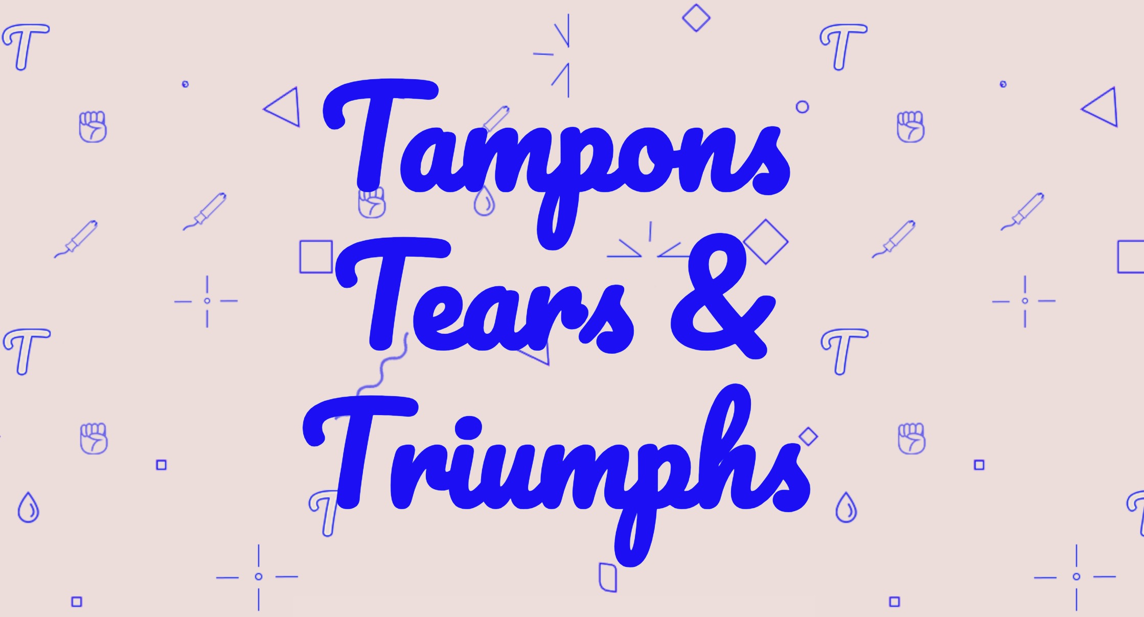 Tampons, Tears, and Triumphs